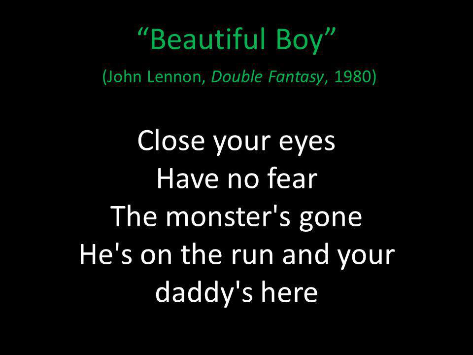 Beautiful Boy (John Lennon, Double Fantasy, 1980) Close your eyes Have no fear The monster s gone He s on the run and your daddy s here