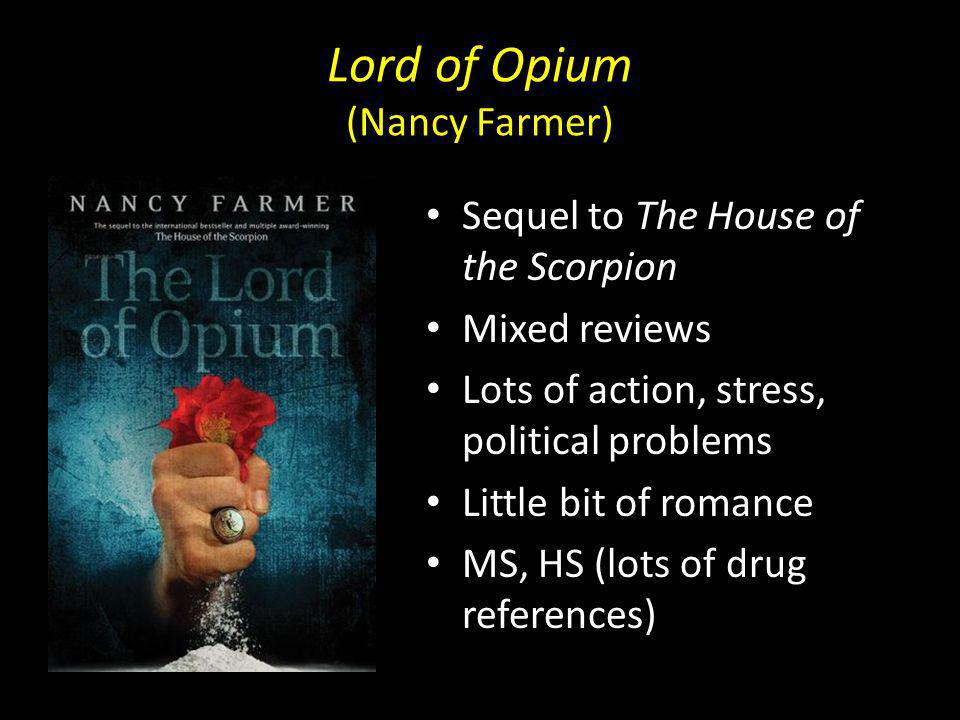Lord of Opium (Nancy Farmer) Sequel to The House of the Scorpion Mixed reviews Lots of action, stress, political problems Little bit of romance MS, HS (lots of drug references)