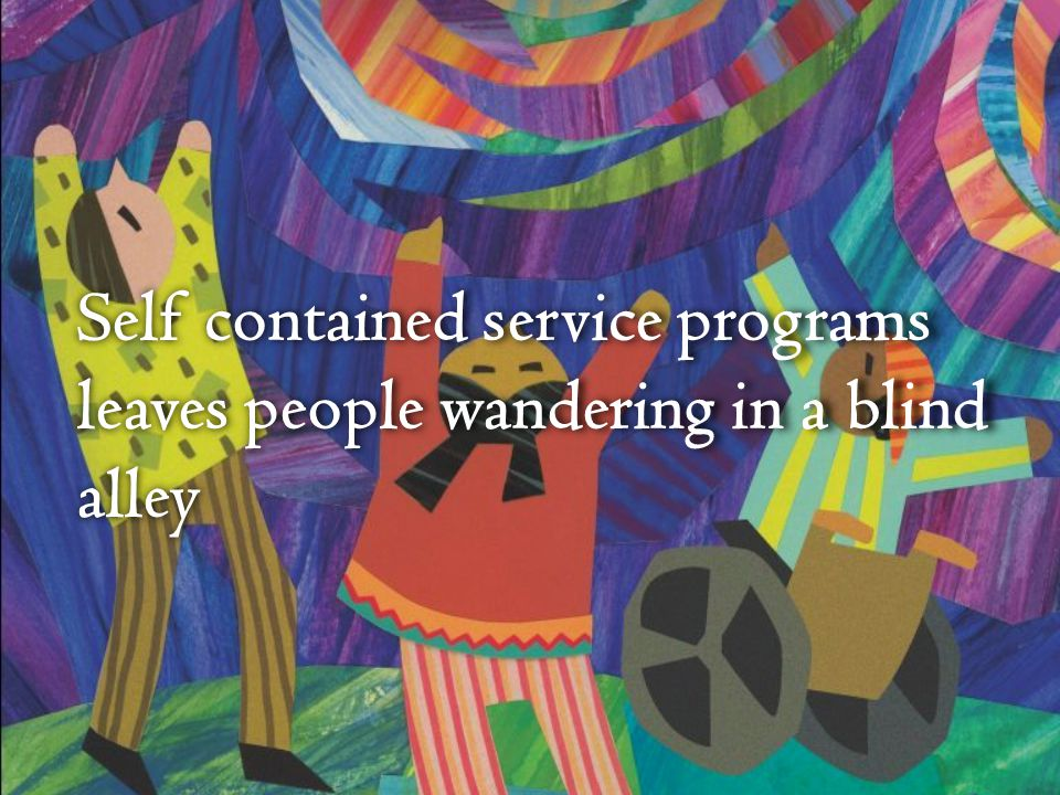 Self contained service programs leaves people wandering in a blind alley