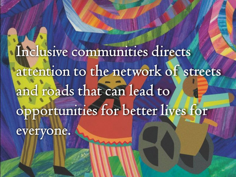 Inclusive communities directs attention to the network of streets and roads that can lead to opportunities for better lives for everyone.