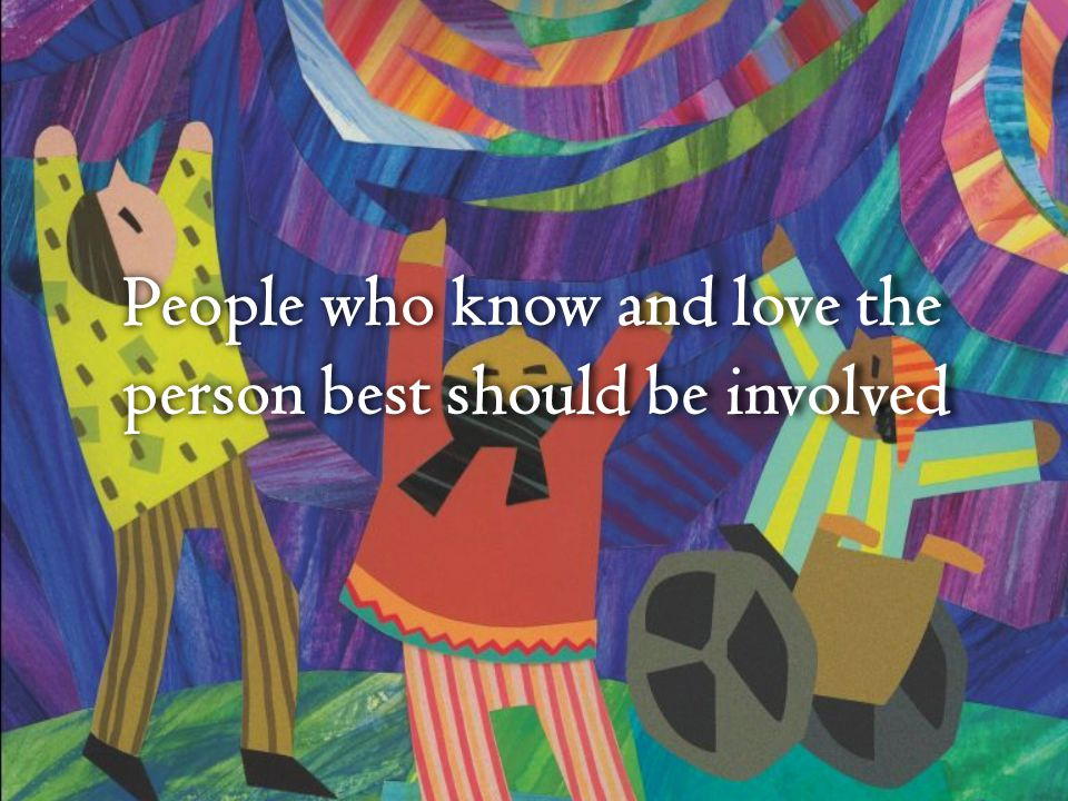People who know and love the person best should be involved