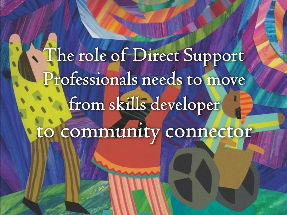 The role of Direct Support Professionals needs to move from skills developer to community connector