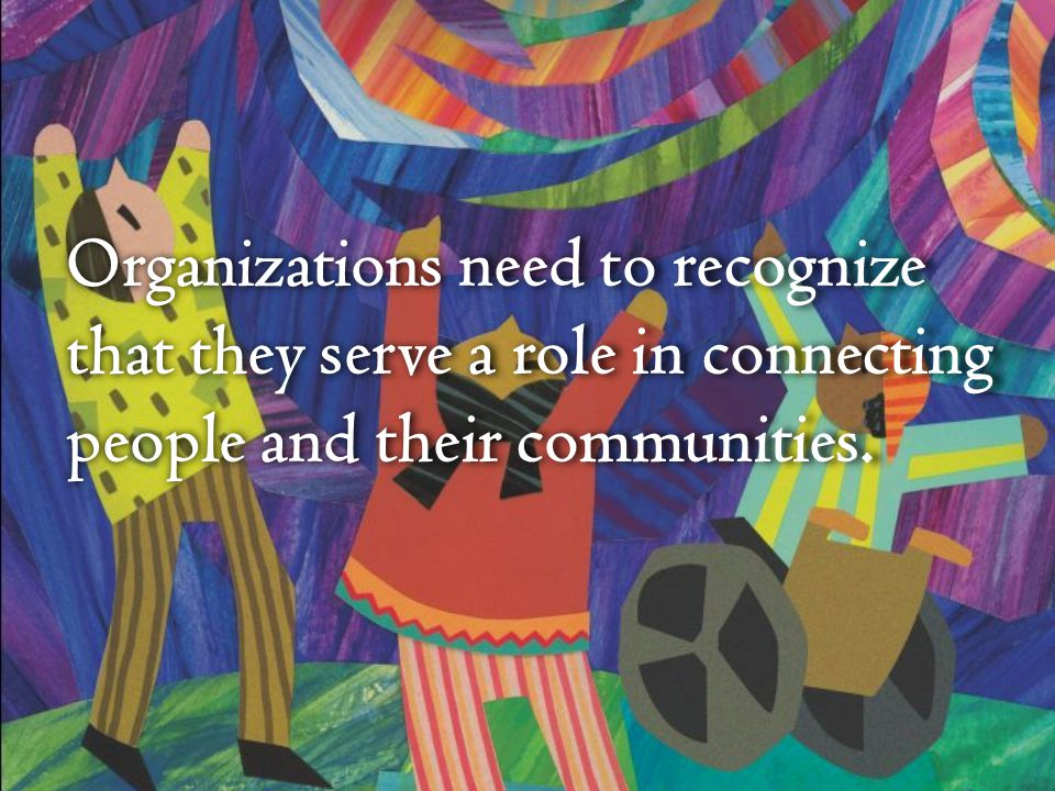 Organizations need to recognize that they serve a role in connecting people and their communities.