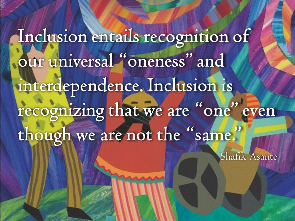 Inclusion entails recognition of our universal oneness and interdependence. Inclusion is recognizing that we are one even though we are not the same.