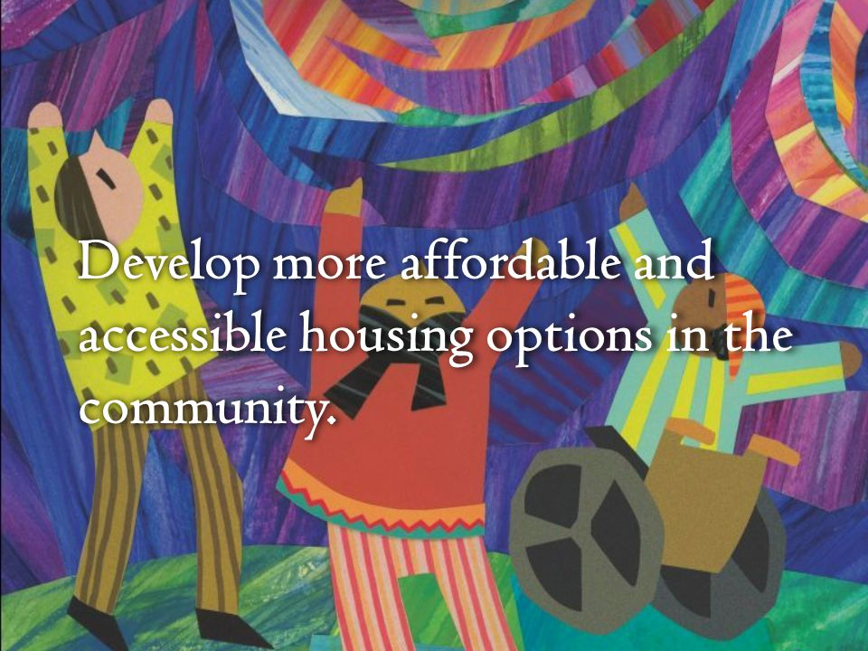 Develop more affordable and accessible housing options in the community.