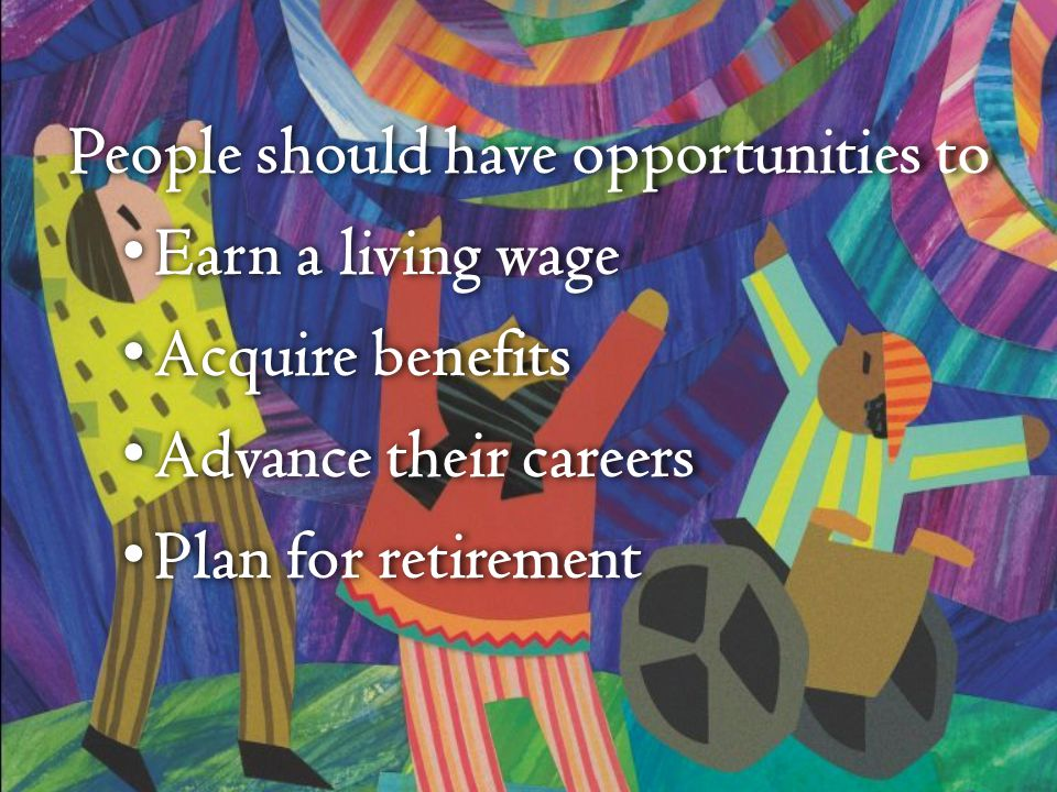 People should have opportunities to Earn a living wage Earn a living wage Acquire benefits Acquire benefits Advance their careers Advance their careers Plan for retirement Plan for retirement