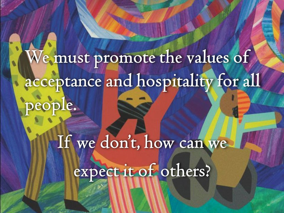We must promote the values of acceptance and hospitality for all people. If we dont, how can we expect it of others?