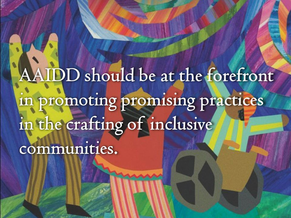 AAIDD should be at the forefront in promoting promising practices in the crafting of inclusive communities.