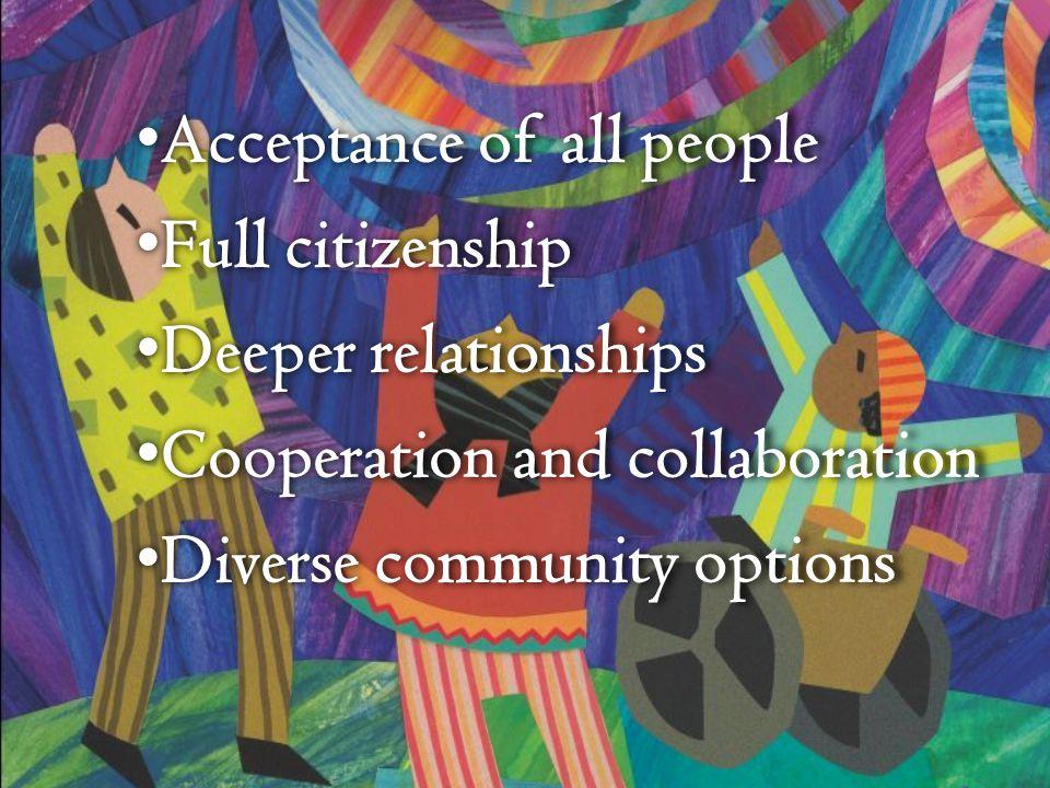 Acceptance of all people Acceptance of all people Full citizenship Full citizenship Deeper relationships Deeper relationships Cooperation and collaboration Cooperation and collaboration Diverse community options Diverse community options