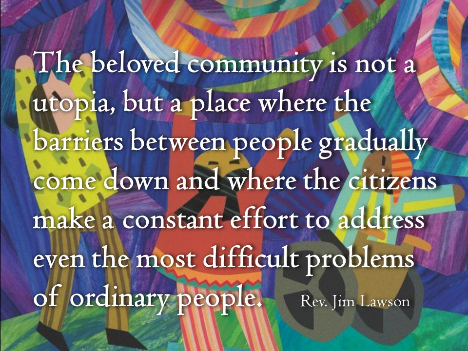 The beloved community is not a utopia, but a place where the barriers between people gradually come down and where the citizens make a constant effort to address even the most difficult problems of ordinary people.