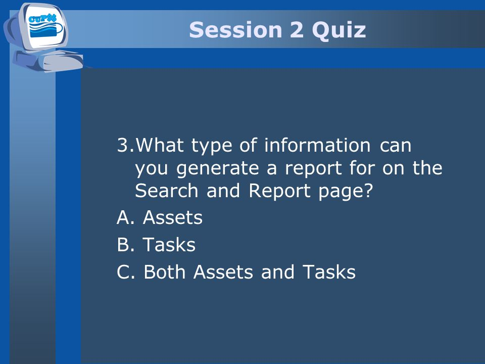 Session 2 Quiz 3.What type of information can you generate a report for on the Search and Report page? A. Assets B. Tasks C. Both Assets and Tasks