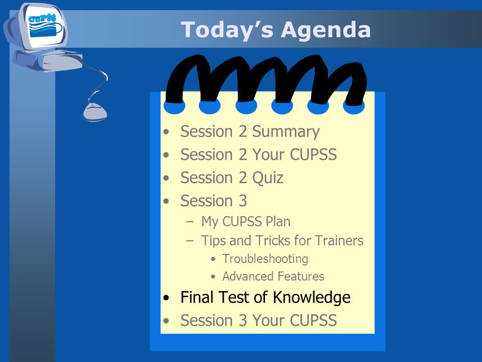 Todays Agenda Session 2 Summary Session 2 Your CUPSS Session 2 Quiz Session 3 –My CUPSS Plan –Tips and Tricks for Trainers Troubleshooting Advanced Fe