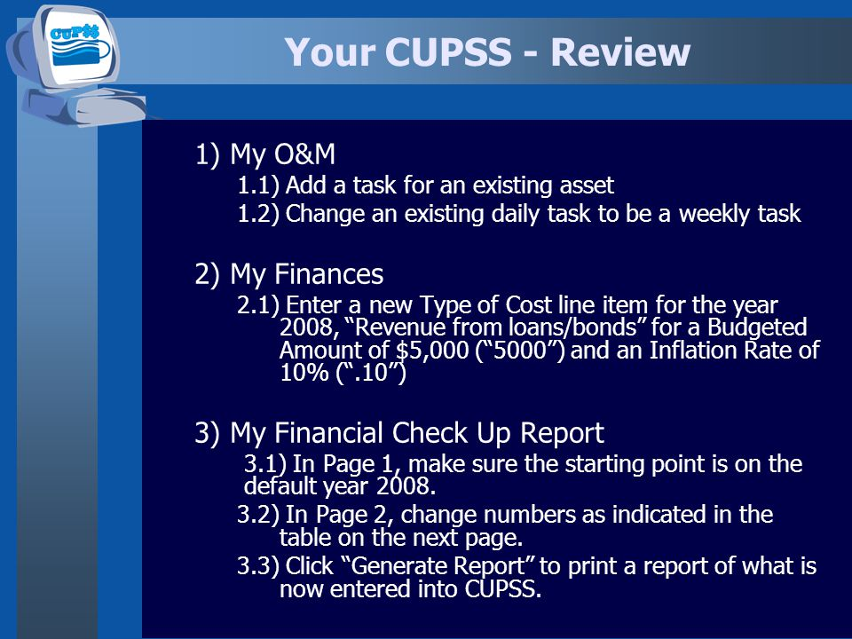 Your CUPSS - Review 1) My O&M 1.1) Add a task for an existing asset 1.2) Change an existing daily task to be a weekly task 2) My Finances 2.1) Enter a