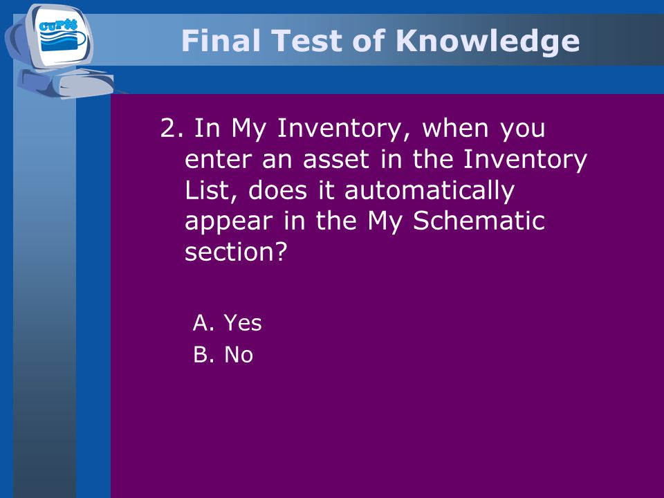 Final Test of Knowledge 2. In My Inventory, when you enter an asset in the Inventory List, does it automatically appear in the My Schematic section? A