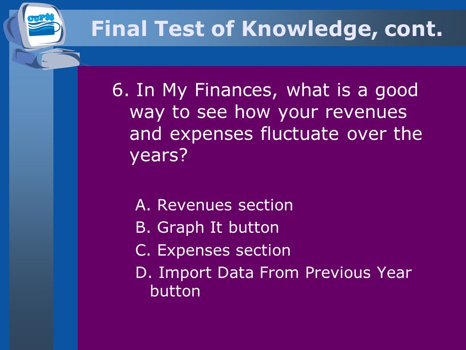 Final Test of Knowledge, cont. 6. In My Finances, what is a good way to see how your revenues and expenses fluctuate over the years? A. Revenues secti