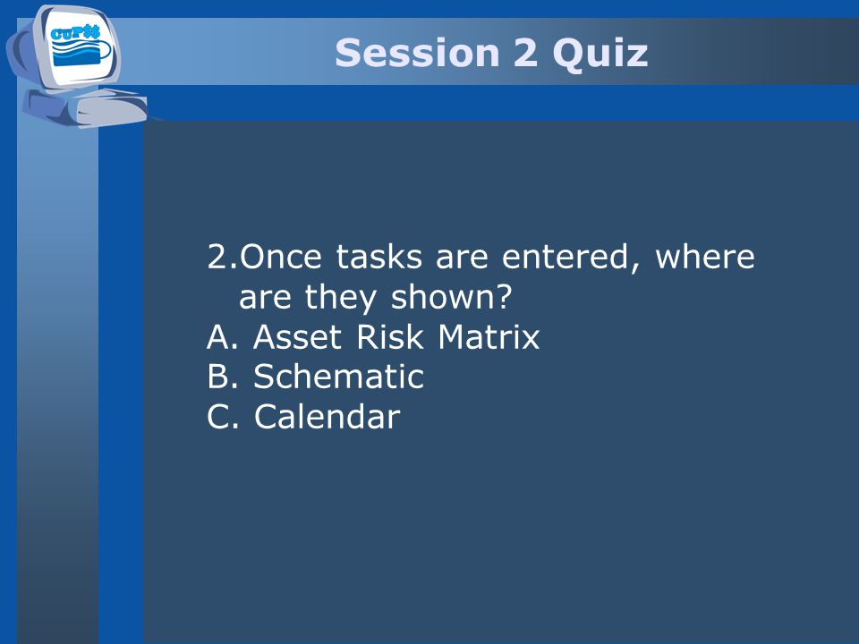 Session 2 Quiz 2.Once tasks are entered, where are they shown? A. Asset Risk Matrix B. Schematic C. Calendar