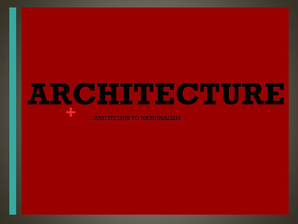 + ARCHITECTURE …AND ITS LINK TO NATIONALISM