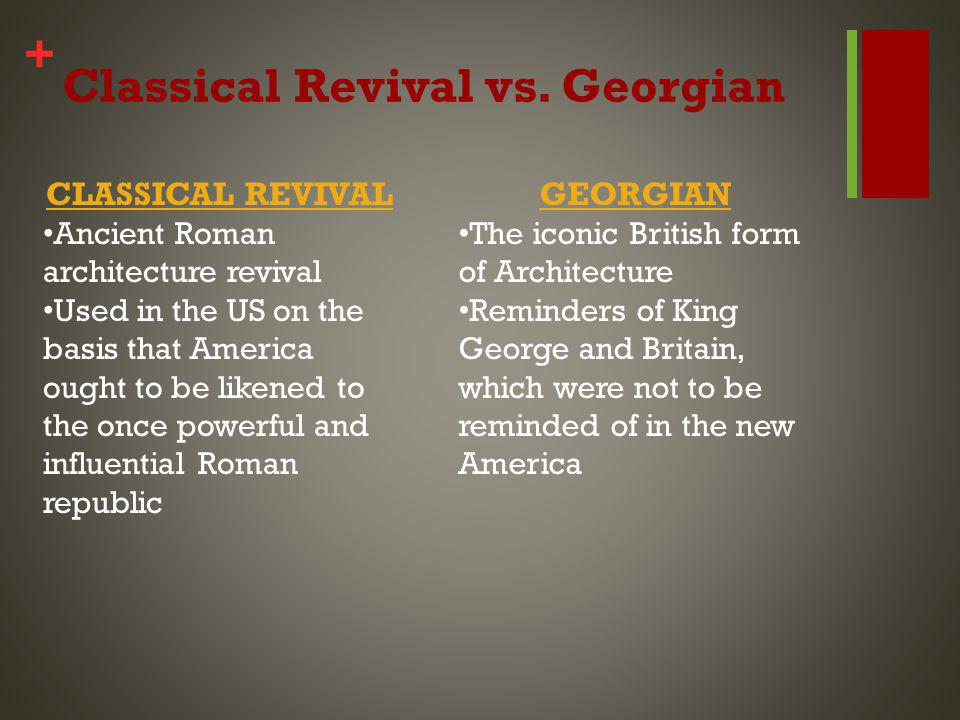 + Classical Revival vs. Georgian CLASSICAL REVIVAL Ancient Roman architecture revival Used in the US on the basis that America ought to be likened to