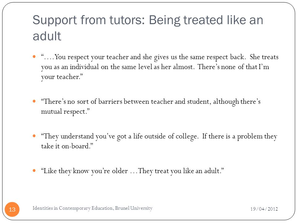 Support from tutors: Being treated like an adult 19/04/2012 Identities in Contemporary Education, Brunel University 13 …. You respect your teacher and