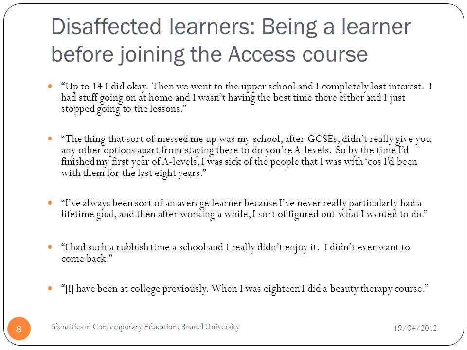 Disaffected learners: Being a learner before joining the Access course 19/04/2012 Identities in Contemporary Education, Brunel University 8 Up to 14 I