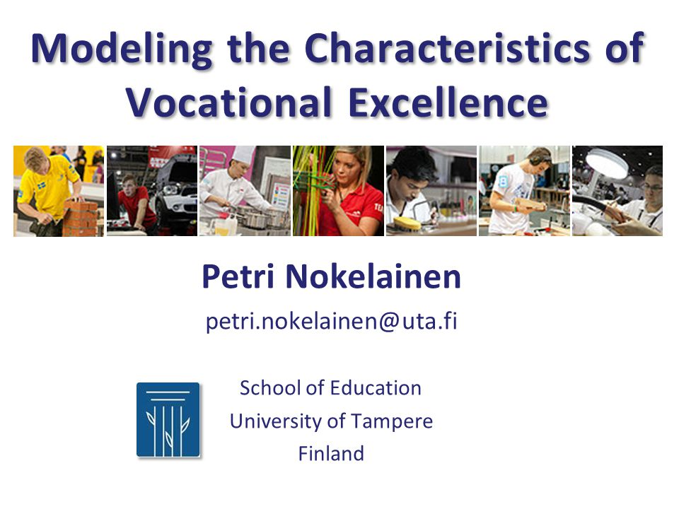 Modeling the Characteristics of Vocational Excellence Petri Nokelainen petri.nokelainen@uta.fi School of Education University of Tampere Finland