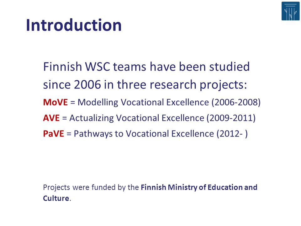 Introduction Finnish WSC teams have been studied since 2006 in three research projects: MoVE = Modelling Vocational Excellence (2006-2008) AVE = Actua