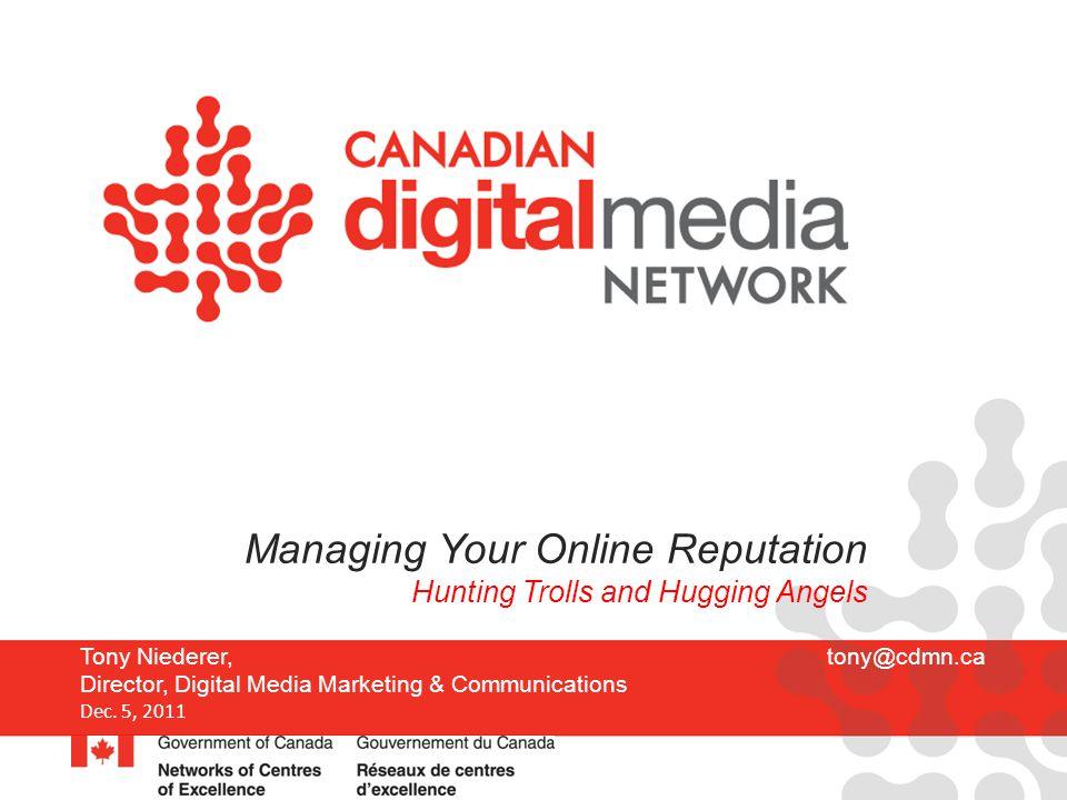 Tony Niederer, tony@cdmn.ca Director, Digital Media Marketing & Communications Dec. 5, 2011 Managing Your Online Reputation Hunting Trolls and Hugging
