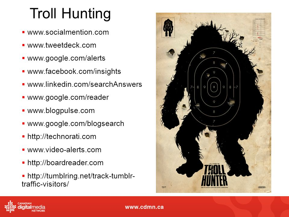 Troll Hunting www.socialmention.com www.tweetdeck.com www.google.com/alerts www.facebook.com/insights www.linkedin.com/searchAnswers www.google.com/reader www.blogpulse.com www.google.com/blogsearch http://technorati.com www.video-alerts.com http://boardreader.com http://tumblring.net/track-tumblr- traffic-visitors/