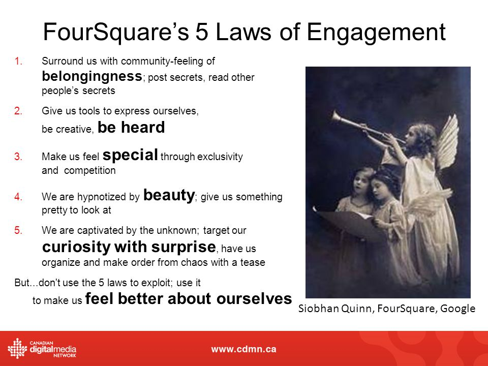 FourSquares 5 Laws of Engagement 1.Surround us with community-feeling of belongingness ; post secrets, read other peoples secrets 2.Give us tools to e