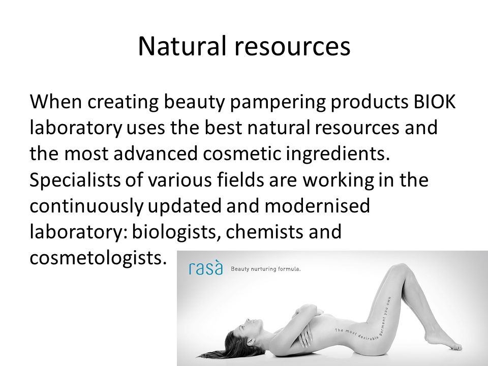 Natural resources When creating beauty pampering products BIOK laboratory uses the best natural resources and the most advanced cosmetic ingredients.