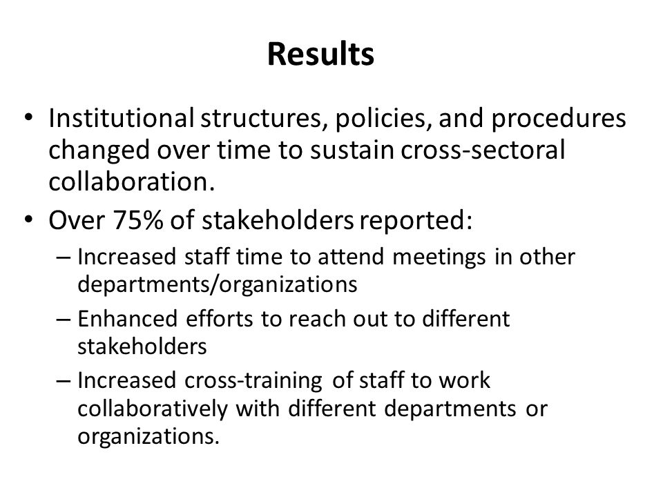 Results Institutional structures, policies, and procedures changed over time to sustain cross-sectoral collaboration. Over 75% of stakeholders reporte