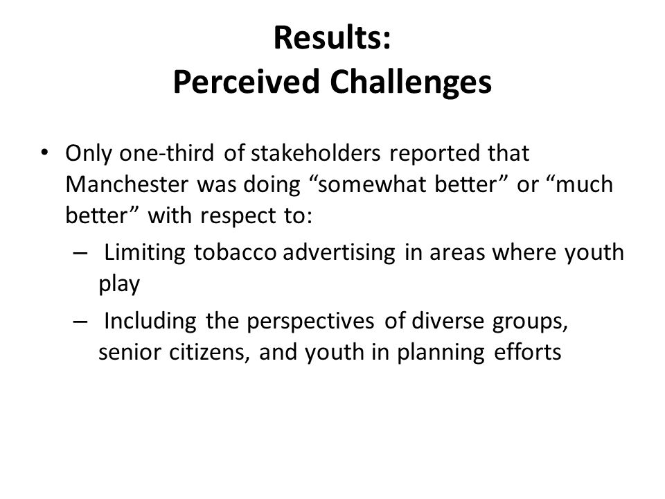 Results: Perceived Challenges Only one-third of stakeholders reported that Manchester was doing somewhat better or much better with respect to: – Limiting tobacco advertising in areas where youth play – Including the perspectives of diverse groups, senior citizens, and youth in planning efforts
