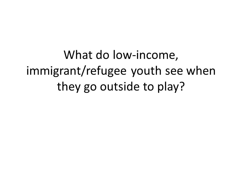 What do low-income, immigrant/refugee youth see when they go outside to play?