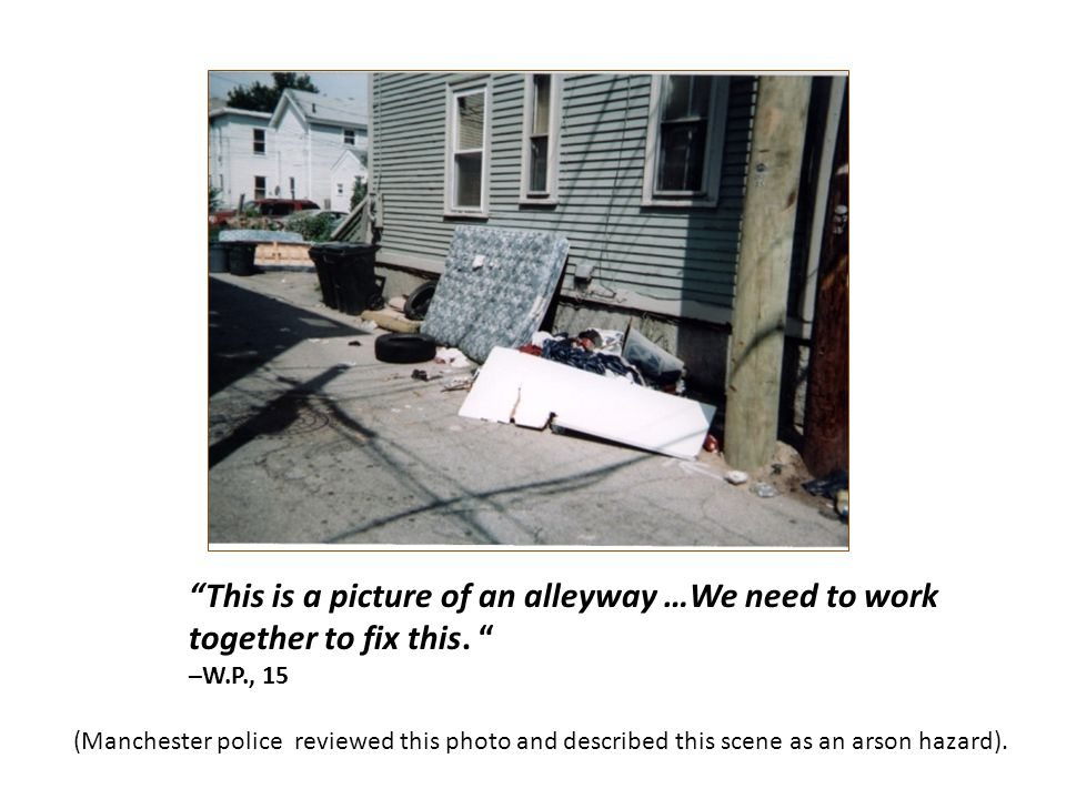 This is a picture of an alleyway …We need to work together to fix this. –W.P., 15 (Manchester police reviewed this photo and described this scene as a
