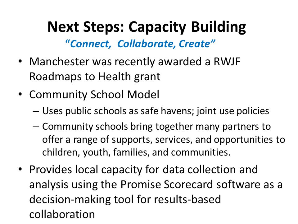 Next Steps: Capacity Building Manchester was recently awarded a RWJF Roadmaps to Health grant Community School Model – Uses public schools as safe havens; joint use policies – Community schools bring together many partners to offer a range of supports, services, and opportunities to children, youth, families, and communities.