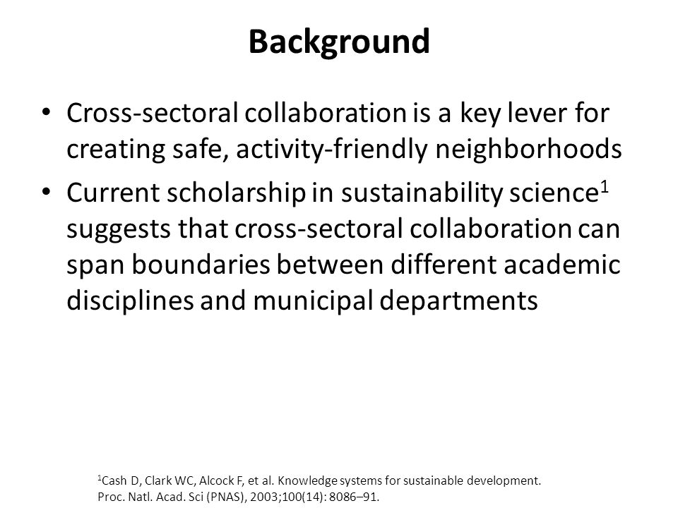 Background Cross-sectoral collaboration is a key lever for creating safe, activity-friendly neighborhoods Current scholarship in sustainability scienc