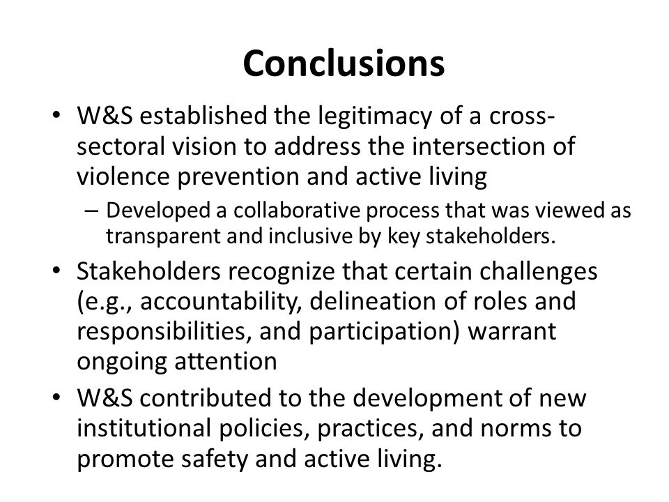Conclusions W&S established the legitimacy of a cross- sectoral vision to address the intersection of violence prevention and active living – Developed a collaborative process that was viewed as transparent and inclusive by key stakeholders.