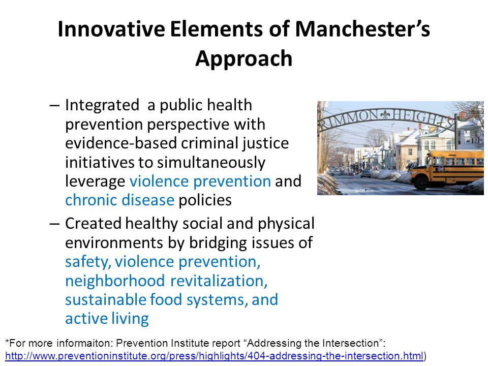Innovative Elements of Manchesters Approach – Integrated a public health prevention perspective with evidence-based criminal justice initiatives to simultaneously leverage violence prevention and chronic disease policies – Created healthy social and physical environments by bridging issues of safety, violence prevention, neighborhood revitalization, sustainable food systems, and active living *For more informaiton: Prevention Institute report Addressing the Intersection: http://www.preventioninstitute.org/press/highlights/404-addressing-the-intersection.html ) http://www.preventioninstitute.org/press/highlights/404-addressing-the-intersection.html