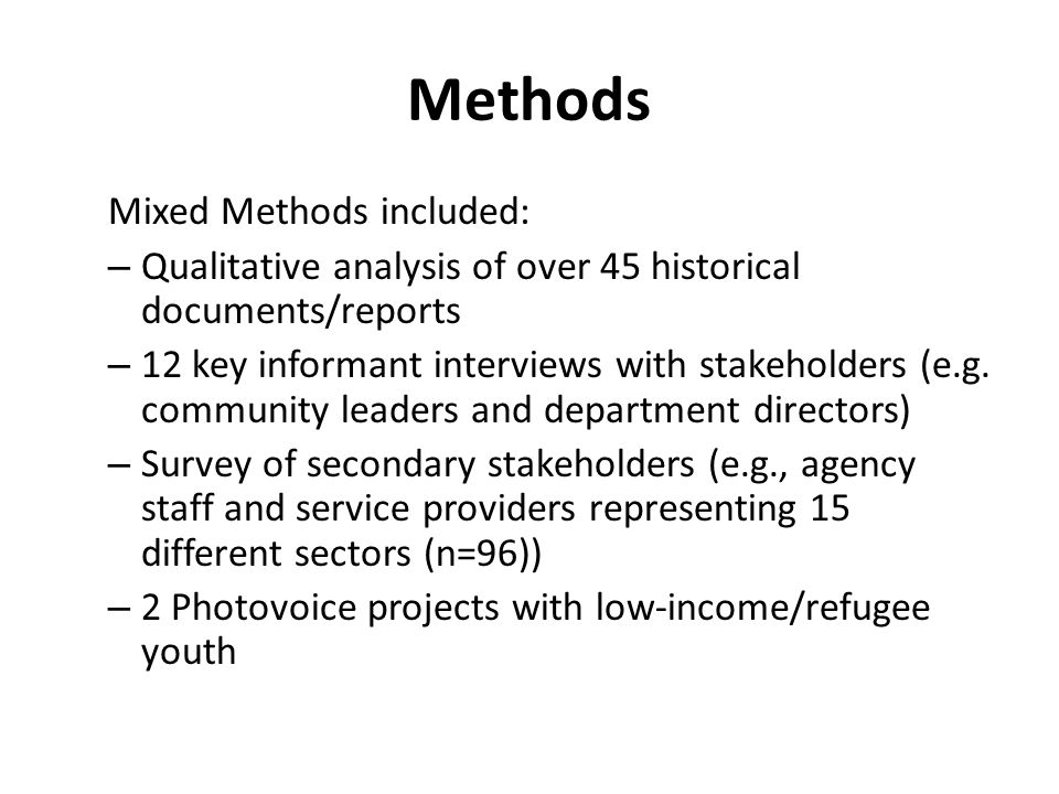 Methods Mixed Methods included: – Qualitative analysis of over 45 historical documents/reports – 12 key informant interviews with stakeholders (e.g. c