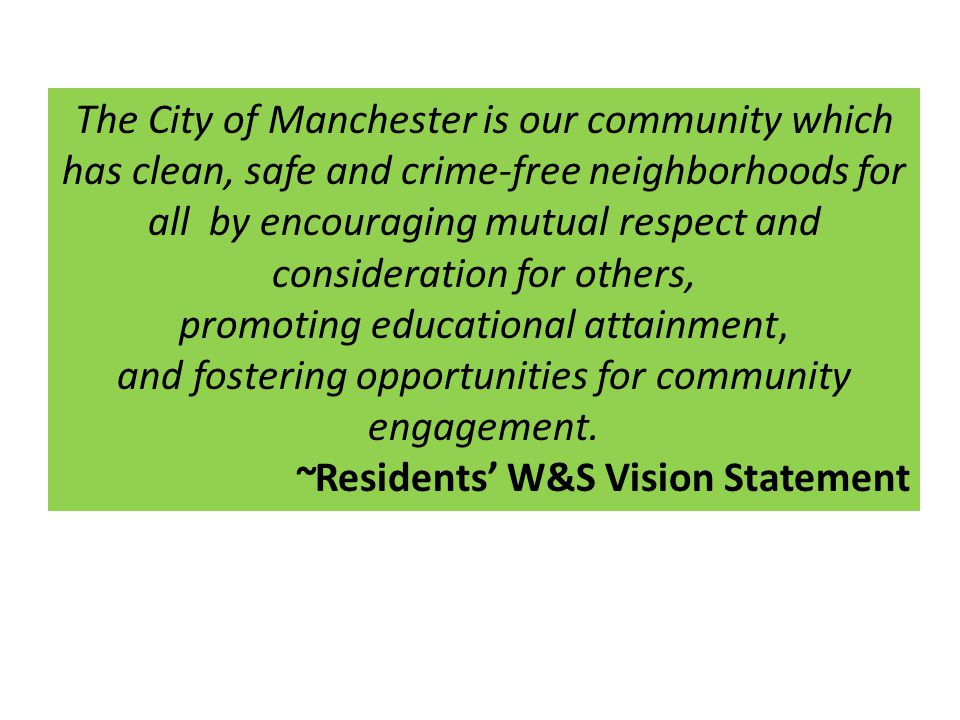 The City of Manchester is our community which has clean, safe and crime-free neighborhoods for all by encouraging mutual respect and consideration for