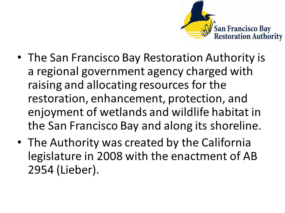 The San Francisco Bay Restoration Authority is a regional government agency charged with raising and allocating resources for the restoration, enhancement, protection, and enjoyment of wetlands and wildlife habitat in the San Francisco Bay and along its shoreline.