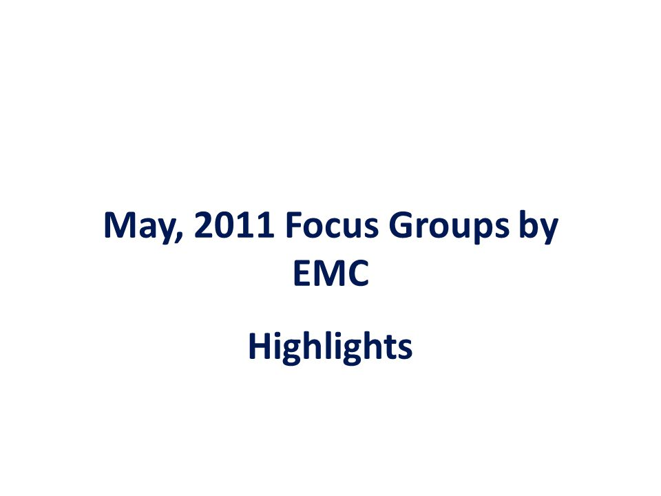 May, 2011 Focus Groups by EMC Highlights