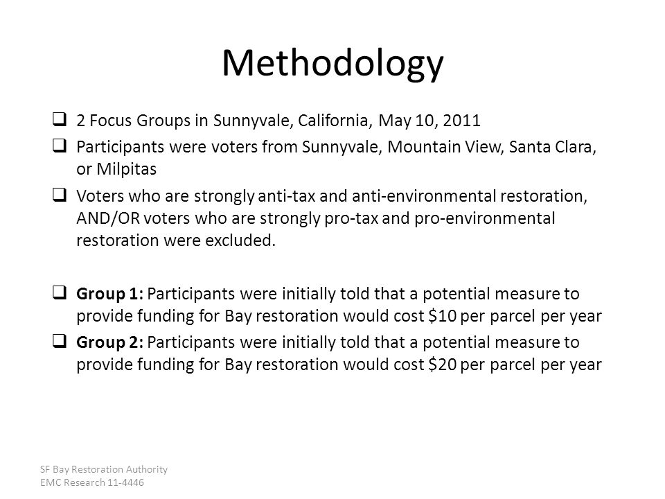 2 Focus Groups in Sunnyvale, California, May 10, 2011 Participants were voters from Sunnyvale, Mountain View, Santa Clara, or Milpitas Voters who are strongly anti-tax and anti-environmental restoration, AND/OR voters who are strongly pro-tax and pro-environmental restoration were excluded.