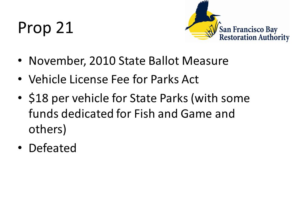 Prop 21 November, 2010 State Ballot Measure Vehicle License Fee for Parks Act $18 per vehicle for State Parks (with some funds dedicated for Fish and Game and others) Defeated