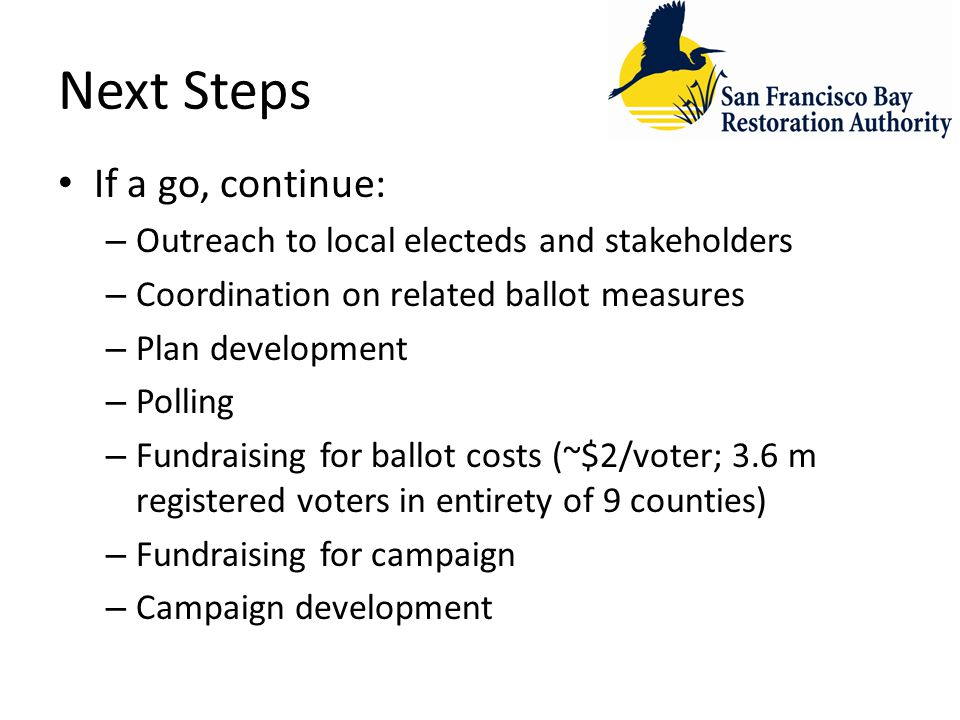 Next Steps If a go, continue: – Outreach to local electeds and stakeholders – Coordination on related ballot measures – Plan development – Polling – Fundraising for ballot costs (~$2/voter; 3.6 m registered voters in entirety of 9 counties) – Fundraising for campaign – Campaign development