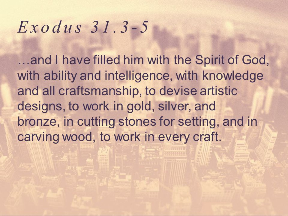 Exodus 31.3-5 …and I have filled him with the Spirit of God, with ability and intelligence, with knowledge and all craftsmanship, to devise artistic designs, to work in gold, silver, and bronze, in cutting stones for setting, and in carving wood, to work in every craft.