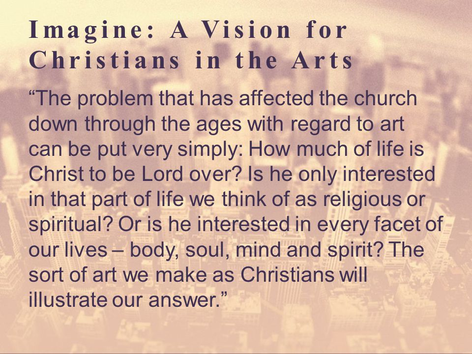 Imagine: A Vision for Christians in the Arts The problem that has affected the church down through the ages with regard to art can be put very simply: