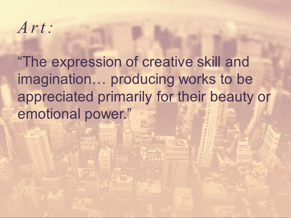Art: The expression of creative skill and imagination… producing works to be appreciated primarily for their beauty or emotional power.