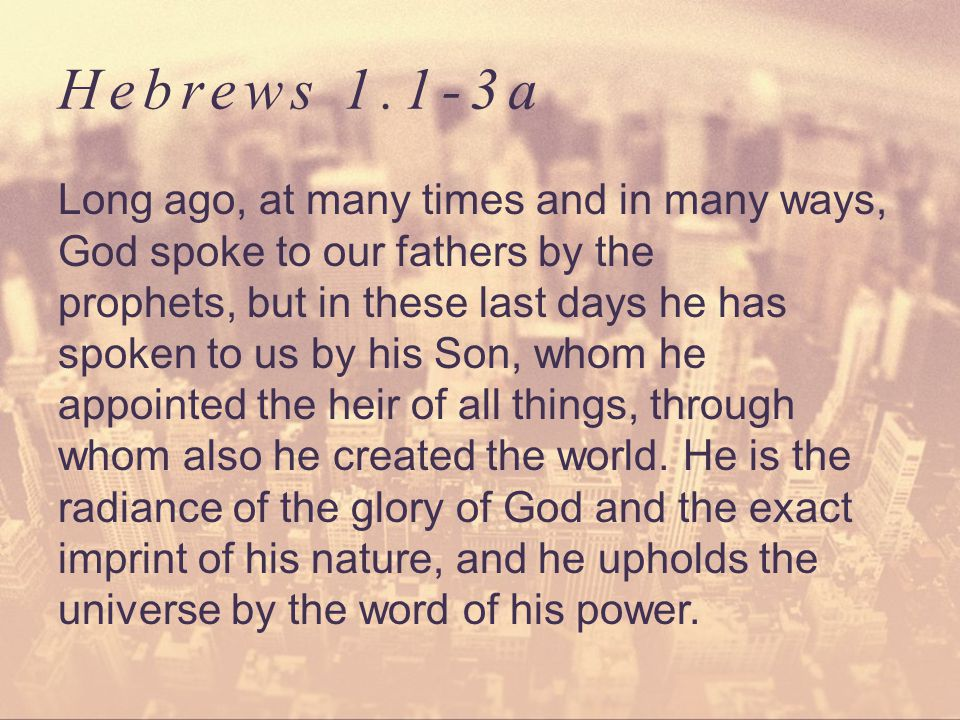 Hebrews 1.1-3a Long ago, at many times and in many ways, God spoke to our fathers by the prophets, but in these last days he has spoken to us by his S