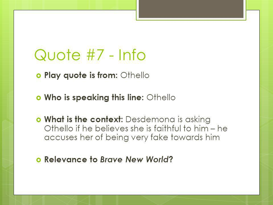 Quote #7 - Info Play quote is from: Othello Who is speaking this line: Othello What is the context: Desdemona is asking Othello if he believes she is